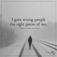 I gave wrong people the right pieces of me - http://themindsjournal.com/i-gave-wrong-people-the-right-pieces-of-me/