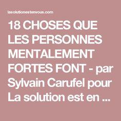 18 CHOSES QUE LES PERSONNES MENTALEMENT FORTES FONT - par Sylvain Carufel pour La solution est en vous!