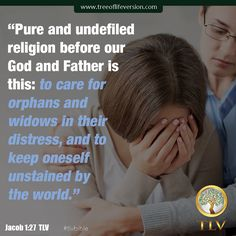 """Pure and undefiled religion before our God and Father is this: to care for orphans and widows in their distress, and to keep oneself unstained by the world."" Jacob 1:27 TLV #tlvbible www.treeoflifeversion.com"
