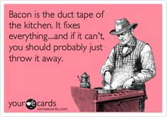 Bacon is the duct tape of the kitchen. It fixes everything... and if it can't you should probably just throw it away. #ecards @Kyle Bragger Bragger Krusekopf