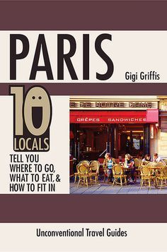 Paris: 10 Locals Tell You Where to Go, What to Eat, and How to Fit In Buy yours at gigigriffis.com. On sale this week!
