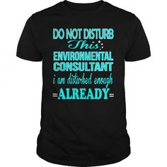 ENVIRONMENTAL CONSULTANT Do Not Disturb This I Am Disturbed Enough Already T Shirts, Hoodie