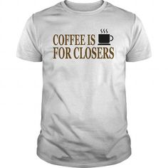 I Love Coffee Is For Closers T shirts