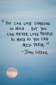 """You can love someone so much…But you can never love people as much as you can miss them."" - John Green"
