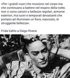 «Per i grandi cuori che muoiono nel corpo ma che continuano a battere nel respiro della notte, non ci sono canoni o bellezze regolari, armonie esteriori, ma tuoni e temporali devastanti che portano ad illuminare un fiore, nascosto, di struggente bellezza». Frida Kahlo a Diego Rivera I Love You, My Love, Words Worth, Reading Material, Beautiful Words, Sentences, Best Quotes, Thinking Of You, Poems