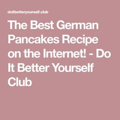 The Best German Pancakes Recipe on the Internet! - Do It Better Yourself Club