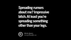 Spreading rumors about me? Impressive bitch. At least you're spreading something…