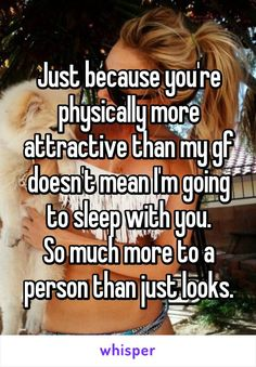 Just because you're physically more attractive than my gf doesn't mean I'm going to sleep with you. So much more to a person than just looks.
