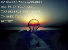 No matter what darkness may be in your past, you deserve the chance to make your future bright.