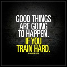 """""""Good things are going to happen. If you train hard."""" - Make good things happen by training really hard! 