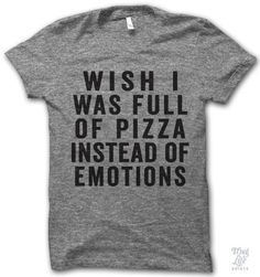 wish I was full of pizza instead of emotions.