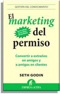 El marketing del permiso: convertir a extraños en amigos y a amigos en clientes / Seth Godin [Barcelona] : Empresa Activa, D.L.2013