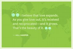 I believe that love expands. As you give love out, it's received and reciprocated - and it grows. That's the beauty of it -Hill Harper-