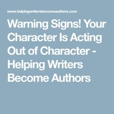 Warning Signs! Your Character Is Acting Out of Character - Helping Writers Become Authors