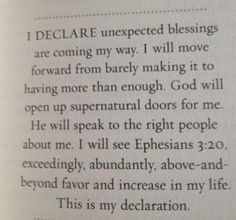 I DECLARE unexpected blessings are coming my way. I will move forward from barely making it to having more than enough. God will open up supernatural doors for me. He will speak to the right people about me. I will see Ephesians 3:20, exceedingly, abundantly, above-and-beyond favor & increase in my life. This is my declaration.