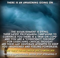 """There is an awakening going on  The establishment is dying. Their latest propaganda campaigns to convince you there is a """"war on cops"""" and you are a """"conspiracy theorist"""" for exercising critical though are their last desperate attempts to keep you frightened and feeling powerless.  """"Like"""" this if you are tired of gov't & media lies!  Truth is empowering, never stop spreading it"""