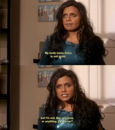 I identify with Mindy Kaling. Or at least her character on TV... But not Kelly Kapur. She's annoying.
