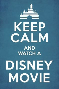 Keep Calm and Watch a Disney Movie. Always good advice. <3
