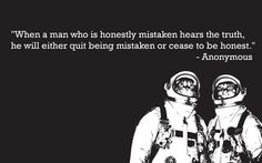 """""""When a man who is honestly mistaken hears the truth, he will either quit being mistaken or cease go be honest."""""""