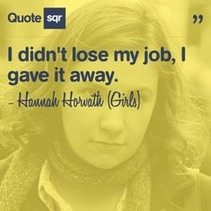 I didn't lose my job, I gave it away. - Hannah Horvath (Girls) #quotesqr #quotes #careerquotes