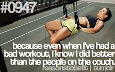 Because even when I've had a bad workout, I know I did better than the people on the couch