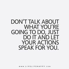 Live Life Quote: Don't talk about what you're going to do, just do it and let your actions speak for you.