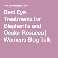 Best Eye Treatments for Blepharitis and Ocular Rosacea | Womens Blog Talk