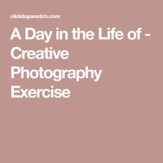 A Day in the Life of - Creative Photography Exercise