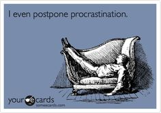 I even postpone procrastination.