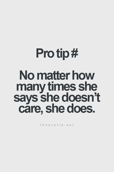 Pro tip # No matter how many times she says she doesn't care, she does.
