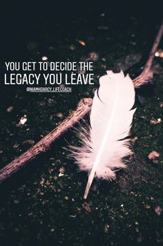 You get to decide the legacy you leave
