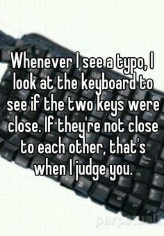 Whenever I see a typo, I look at the keyboard to see if the two keys were close. If they're not close to each other, that's when I judge you. | Whisper.sh<---- I do this...