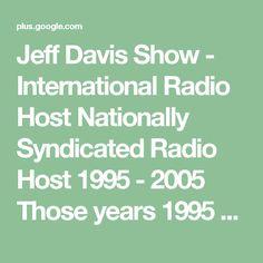 "Jeff Davis Show  -  International Radio Host  Nationally Syndicated Radio Host 1995 - 2005   Those years 1995 - 2005   ""Liberty Works Radio Network"" Was -  Satellite  20 AM & FM US radio stations  Internet  Shortwave  Liberty Works Radio Network Story 1997  Jeff Davis Show Media"