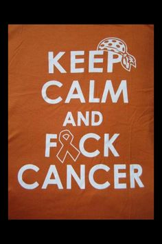 keep clam and fuck cancer!!!