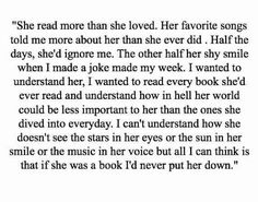 """""""I can't understand how she doesn't see the stars in her eyes or the sun in her smile or the music in her voice but all I can think is that if she was a book I'd never put her down"""""""