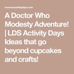 A Doctor Who Modesty Adventure! | LDS Activity Days Ideas that go beyond cupcakes and crafts!