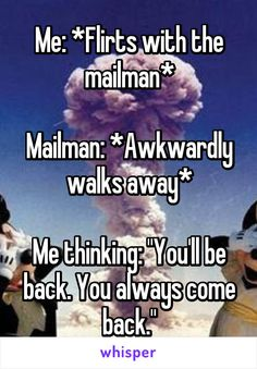 """Me: *Flirts with the mailman*  Mailman: *Awkwardly walks away*  Me thinking: """"You'll be back. You always come back."""""""
