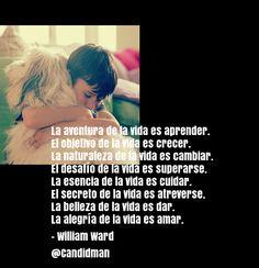 """""""La #Aventura de la #Vida es #Aprender. El #Objetivo de la vida es #Crecer. La #Naturaleza de la vida es #Cambiar. El #Desafio de la vida es #Superarse. La #Esencia de la vida es #Cuidar. El #Secreto de la vida es #Atreverse. La #Belleza de la vida es #Dar. La #Alegria de la vida es #Amar"""". #WilliamWard #FrasesCelebres #Amor @candidman"""