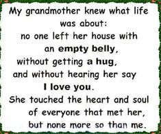 This is so true of my grandmother. The I love you was my favorite. Until the end ALWAYS an I love you. (Grandpa too) Life Quotes Love, New Quotes, Quotes To Live By, Inspirational Quotes, Gift Quotes, Wall Quotes, Faith Quotes, Motivational, Grandmother Quotes