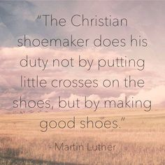 Martin Luther: The Christian shoemaker does his duty not by putting little crosses on the shoes, but by making good shoes.