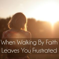 When Walking by Faith Leaves you Frusterated. {MissionalWomen.com}
