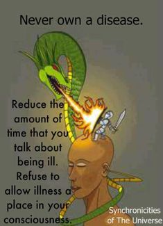 Never own a disease. Reduce the amount of time that you talk about being ill. Refuse to allow illness a place in your consciousness.