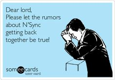 Dear lord, Please let the rumors about N'Sync getting back together be true!