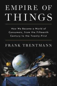 Empire of Things : How We Became a World of Consumers, from the Fifteenth Century to the Twenty-first by Frank Trentmann