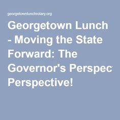 Georgetown Lunch - Moving the State Forward: The Governor's Perspective!