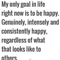 My only goal in life right now is to be happy. Genuinly, intensely and consistently happy, regardless of what that looks like to others.
