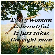 Every woman is beautiful, it just takes the right man to see it.