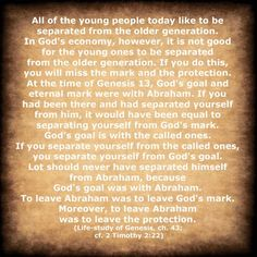 All of the young people today like to be separated from the older generation. In God's economy, however, it is not good for the young ones to be separated from the older generation. If you do this, you will miss the mark and the protection. [more via www.agodman.com, an excerpt from the Life-Study of Genesis]