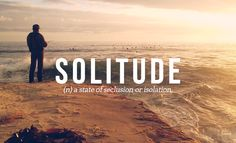 SOLITUDE // by Daniel Dalton. 32 Of The Most Beautiful Words In The English Language