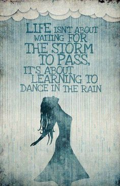 """""""Life isn't about waiting for the storm to pass ... it's about learning to dance in the rain"""""""